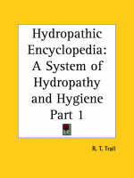 Hydropathic Encyclopedia: A System of Hydropathy and Hygiene in Eight Parts Vol. 1 (1872) by R.T. Trall