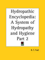 Hydropathic Encyclopedia: A System of Hydropathy and Hygiene in Eight Parts Vol. 2 (1872) by R.T. Trall