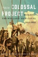 This Colossal Project Building the Welland Ship Canal, 1913-1932 by Roberta M. Styran, Robert R. Taylor