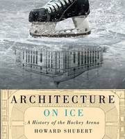 Architecture on Ice A History of the Hockey Arena by Howard Shubert