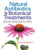 Natural Antibiotics & Botanical Treatments Heal Your Body, Heal Your Mind by Aruna M. Siewert