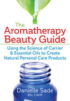 The Aromatherapy Beauty Guide Using the Science of Carrier & Essential Oils to Create Natural Personal Care Products by Danielle Sade