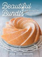 Beautiful Bundts 100 Recipes for Delicious Cakes and More by Julie Anne Hession