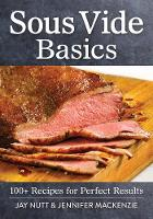 Sous Vide Basics 100+ Recipes for Perfect Results by Jay Nutt, Jennifer Mackenzie