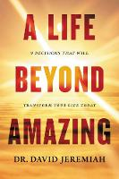 A Life Beyond Amazing 9 Decisions That Will Transform Your Life Today by Dr David Jeremiah