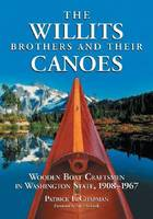 The Willits Brothers and Their Canoes Wooden Boat Craftsmen in Washington State, 1908-1967 by Patrick F. Chapman
