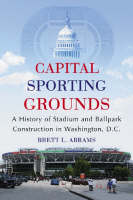 Capital Sporting Grounds A History of Stadium and Ballpark Construction in Washington, D.C. by Brett L. Abrams