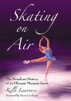 Skating on Air The Broadcast History of an Olympic Marquee Sport by Kelli Lawrence