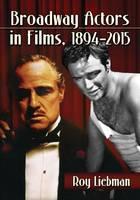 Broadway Actors in Films, 1894-2015 by Roy Liebman