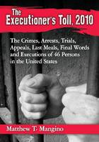 The Executioner's Toll, 2010 The Crimes, Arrests, Trials, Appeals, Last Meals, Final Words and Executions of 46 Persons in the United States by Matthew T Mangino