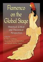 Flamenco on the Global Stage Historical, Critical and Theoretical Perspectives by K. Meira Goldberg