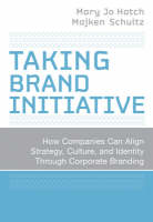 Taking Brand Initiative How Companies Can Align Strategy, Culture, and Identity Through Corporate Branding by Mary Jo Hatch, Majken Schultz