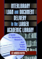 Inter-Library Loan and Document Delivery in the Larger Academic Library A Guide for University, Research and Larger Public Libraries by Lee Andrew Hilyer