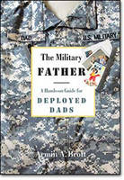 The Military Father A Hands-on Guide for Deployed Dads by Armin A. Brott