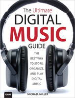 The Ultimate Digital Music Guide The Best Way to Store, Organize and Play Digital Music by Michael R. Miller
