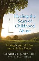 Healing the Scars of Childhood Abuse Moving Beyond the Past Into a Healthy Future by Dr Gregory L, PH D Jantz