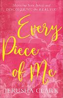 Every Piece of Me Shattering Toxic Beliefs and Discovering the Real You by Jerusha Clark
