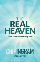 The Real Heaven What the Bible Actually Says by Chip Ingram