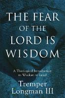 The Fear of the Lord Is Wisdom A Theological Introduction to Wisdom in Israel by Tremper III Longman