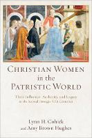 Christian Women in the Patristic World Their Influence, Authority, and Legacy in the Second Through Fifth Centuries by Lynn H. Cohick