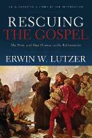 Rescuing the Gospel The Story and Significance of the Reformation by Dr Erwin W Lutzer