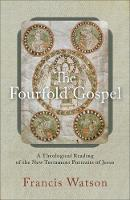 The Fourfold Gospel A Theological Reading of the New Testament Portraits of Jesus by Sir Francis (University of Aberdeen) Watson