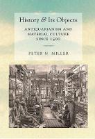 History and Its Objects Antiquarianism and Material Culture since 1500 by Peter N. Miller