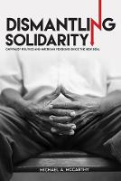 Dismantling Solidarity Capitalist Politics and American Pensions since the New Deal by Michael A. McCarthy