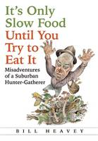 It's Only Slow Food Until You Try to Eat It Misadventures of a Suburban Hunter-Gatherer by Bill Heavey