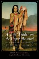 A Fur Trader on the Upper Missouri The Journal and Description of Jean-Baptiste Truteau, 1794-1796 by Jean-Baptiste Truteau