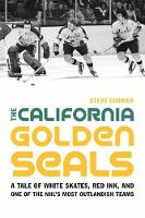 The California Golden Seals A Tale of White Skates, Red Ink, and One of the NHL's Most Outlandish Teams by Steve Currier