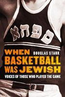 When Basketball Was Jewish Voices of Those Who Played the Game by Douglas Stark