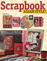 Scrapbook Asian Style! Create One-of-a-Kind Projects with Asian-Inspired Materials, Colors and Motifs by Kristy Harris
