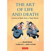 Art of Life and Death Lessons in Budo from a Ninja Master by Daniel Fletcher, Sleiman Azizi
