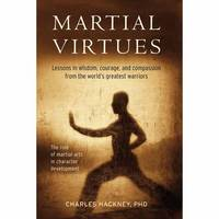 Martial Virtues Lessons in Wisdom, Courage, and Compassion from the World's Greatest Warriors by Charles H. Hackney