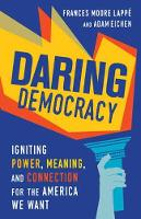 Daring Democracy Igniting Power, Meaning, and Connection for the America We Want by Frances Moore Lappe, Adam Eichen