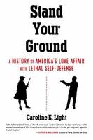 Stand Your Ground America's Love Affair with Lethal Self-Defense by Caroline Light