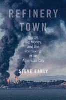 Refinery Town Big Oil, Big Money, and the Remaking of an American City by Steve Early