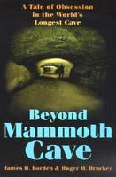 Beyond Mammoth Cave A Tale of Obsession in the World's Longest Cave by James D. Borden, Roger W. Brucker