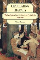 Circulating Literacy Writing Instruction in American Periodicals, 1880-1910 by Alicia Brazeau
