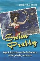 Swim Pretty Aquatic Spectacles and the Performance of Race, Gender, and Nature by Jennifer A. Kokai