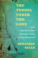 The Tunnel under the Lake The Engineering Marvel That Saved Chicago by Benjamin Sells