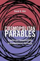 Cosmopolitan Parables Trauma and Responsibility in Contemporary Germany by David D. Kim