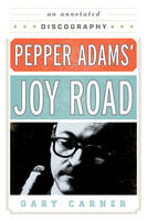 Pepper Adams' Joy Road An Annotated Discography by Gary Carner