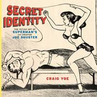 Secret Identity The Fetish Art of Superman's Co-creator Joe Shuster by Craig Yoe, Stan Lee