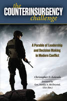 The Counterinsurgency Challenge A Parable of Leadership and Decision Making in Modern Conflict by Christopher D. Kolenda