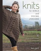 Knits for Girls and Young Juniors 17 Contemporary Designs for Sizes 6 to 12 by Lee Gant