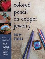 Colored Pencil on Copper Jewelry Enhance Your Metalwork the Easy Way by Roxan O'Brien