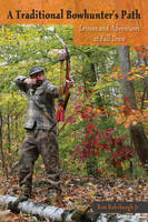 A Traditional Bowhunter's Path Lessons and Adventures at Full Draw by Ron, Jr. Rohrbaugh