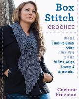 Box Stitch Crochet Use the Corner-to-Corner Stitch in New Ways to Make 20 Hats, Wraps, Scarves & Accessories by Corinne Freeman
